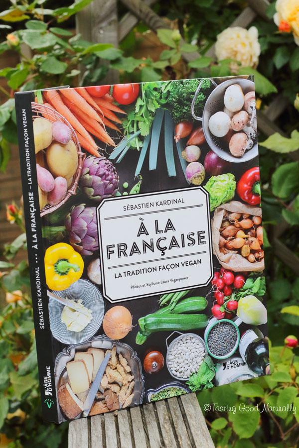 """Tasting Good Naturally : Je vous fais découvrir le livre """"A la Française, la tradition façon vegan"""" de Sébastien Kardinal"""
